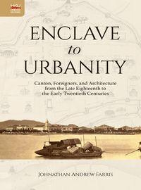 Enclave to urbanity:canton, foreigners, and architecture from the late eighteenth to the early twent